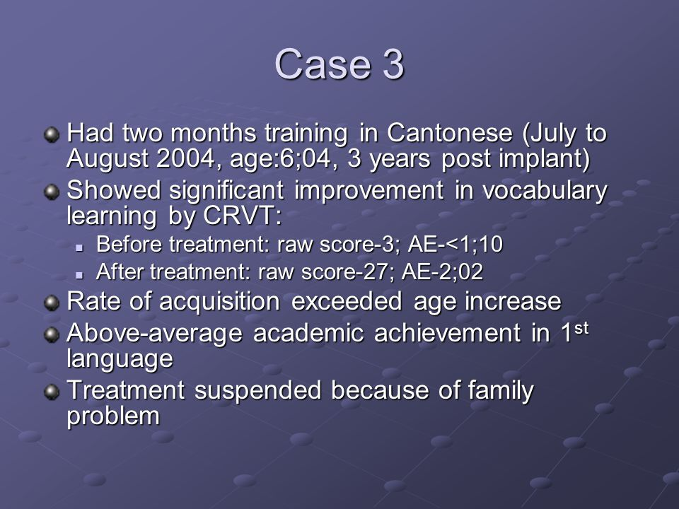 Case 3 Had two months training in Cantonese (July to August 2004, age:6;04, 3 years post implant) Showed significant improvement in vocabulary learning by CRVT: Before treatment: raw score-3; AE-<1;10 Before treatment: raw score-3; AE-<1;10 After treatment: raw score-27; AE-2;02 After treatment: raw score-27; AE-2;02 Rate of acquisition exceeded age increase Above-average academic achievement in 1 st language Treatment suspended because of family problem