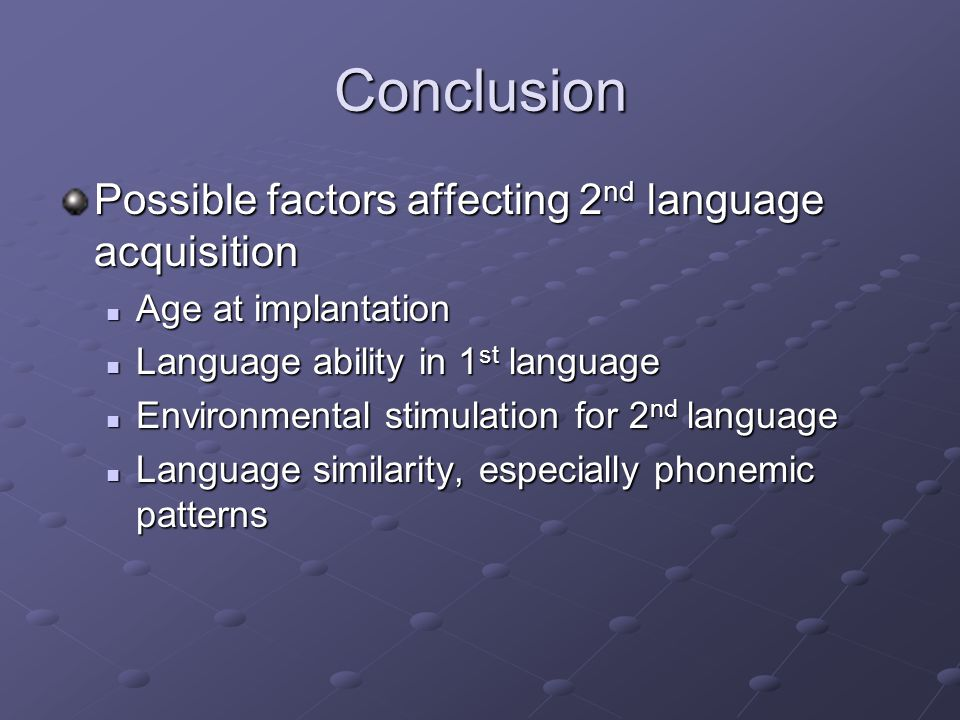 Conclusion Possible factors affecting 2 nd language acquisition Age at implantation Age at implantation Language ability in 1 st language Language ability in 1 st language Environmental stimulation for 2 nd language Environmental stimulation for 2 nd language Language similarity, especially phonemic patterns Language similarity, especially phonemic patterns