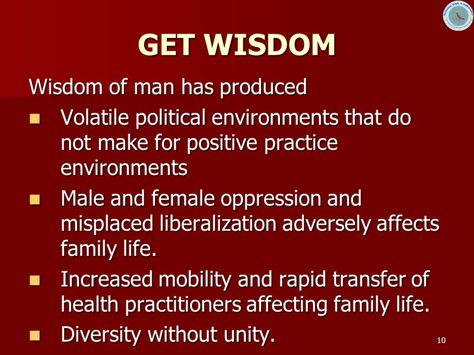 10 GET WISDOM Wisdom of man has produced Volatile political environments that do not make for positive practice environments Volatile political enviro