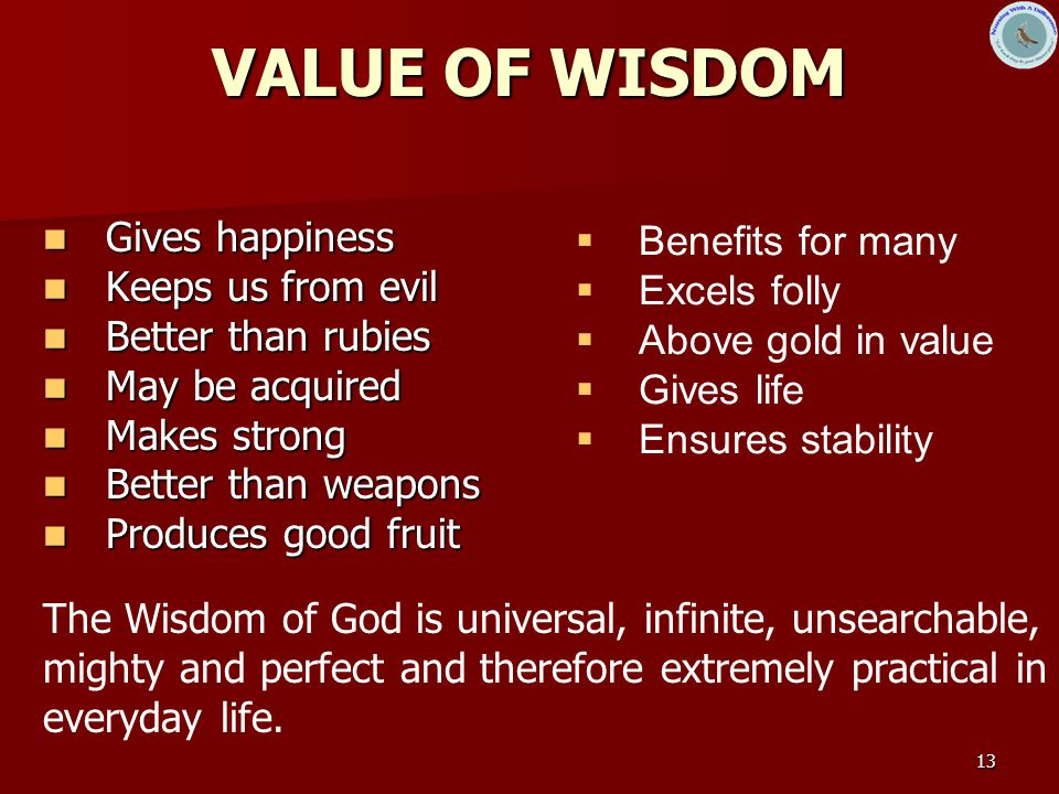 13 VALUE OF WISDOM Gives happiness Gives happiness Keeps us from evil Keeps us from evil Better than rubies Better than rubies May be acquired May be acquired Makes strong Makes strong Better than weapons Better than weapons Produces good fruit Produces good fruit The Wisdom of God is universal, infinite, unsearchable, mighty and perfect and therefore extremely practical in everyday life.