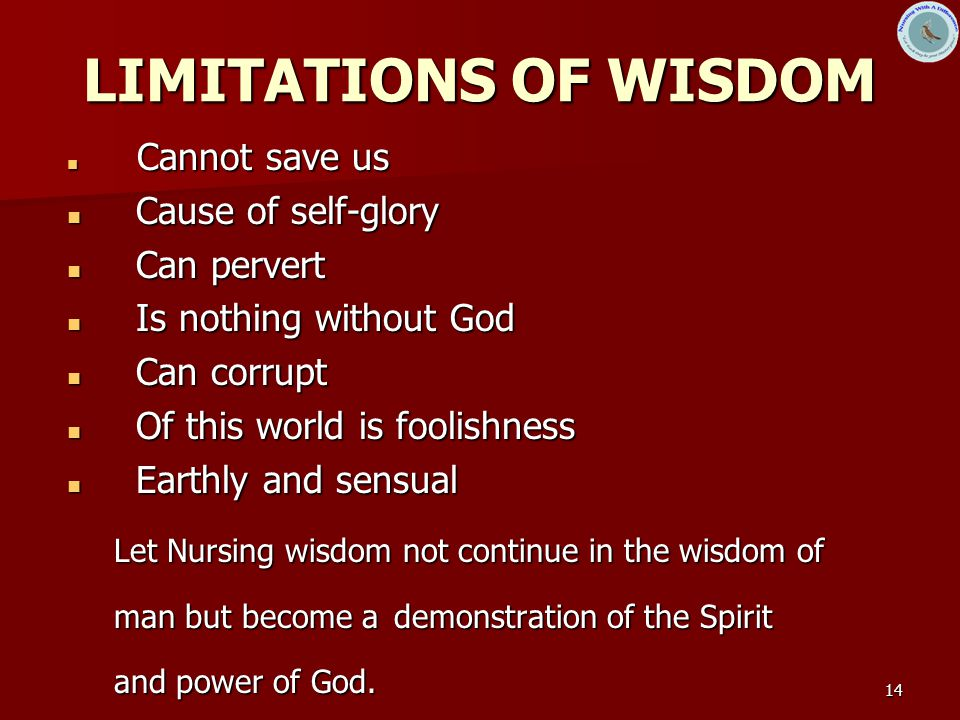 14 LIMITATIONS OF WISDOM Cannot save us Cannot save us Cause of self-glory Cause of self-glory Can pervert Can pervert Is nothing without God Is nothi