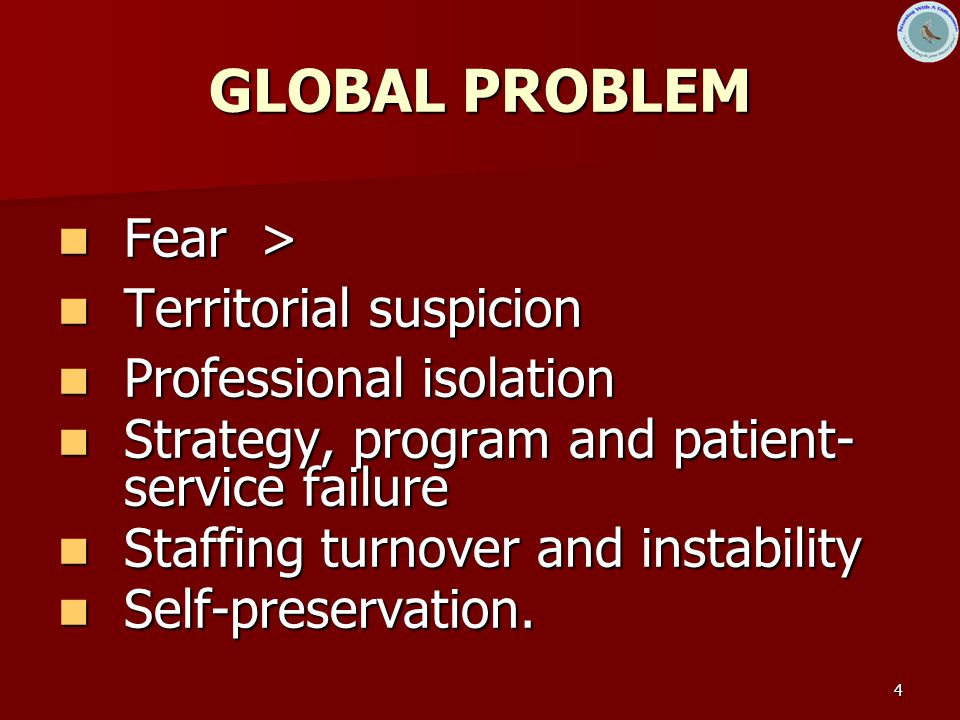 4 GLOBAL PROBLEM Fear > Fear > Territorial suspicion Territorial suspicion Professional isolation Professional isolation Strategy, program and patient- service failure Strategy, program and patient- service failure Staffing turnover and instability Staffing turnover and instability Self-preservation.