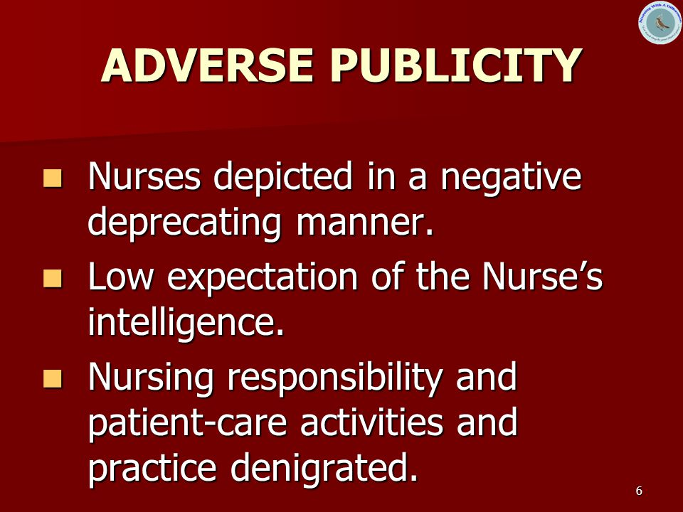 6 ADVERSE PUBLICITY Nurses depicted in a negative deprecating manner. Nurses depicted in a negative deprecating manner. Low expectation of the Nurse's