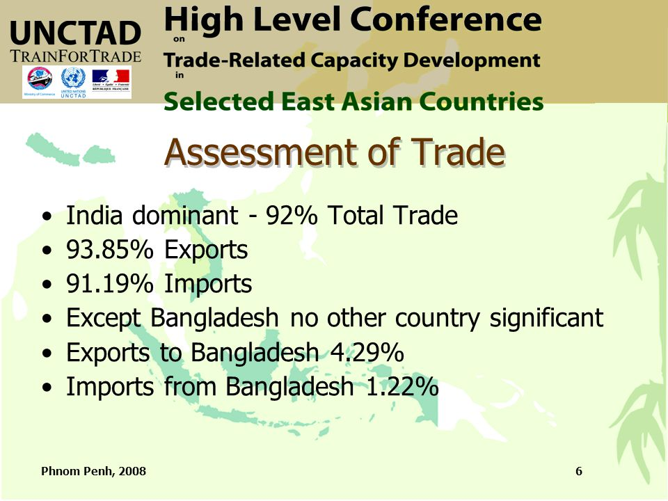 Phnom Penh, 20086 Assessment of Trade India dominant - 92% Total Trade 93.85% Exports 91.19% Imports Except Bangladesh no other country significant Exports to Bangladesh 4.29% Imports from Bangladesh 1.22%