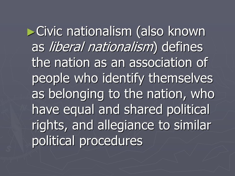 ► Civic nationalism (also known as liberal nationalism) defines the nation as an association of people who identify themselves as belonging to the nation, who have equal and shared political rights, and allegiance to similar political procedures