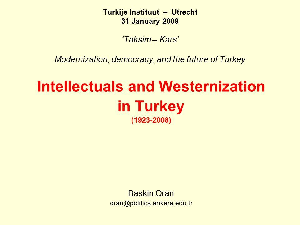 Turkije Instituut – Utrecht 31 January 2008 'Taksim – Kars' Modernization, democracy, and the future of Turkey Intellectuals and Westernization in Turkey (1923-2008) Baskin Oran oran@politics.ankara.edu.tr