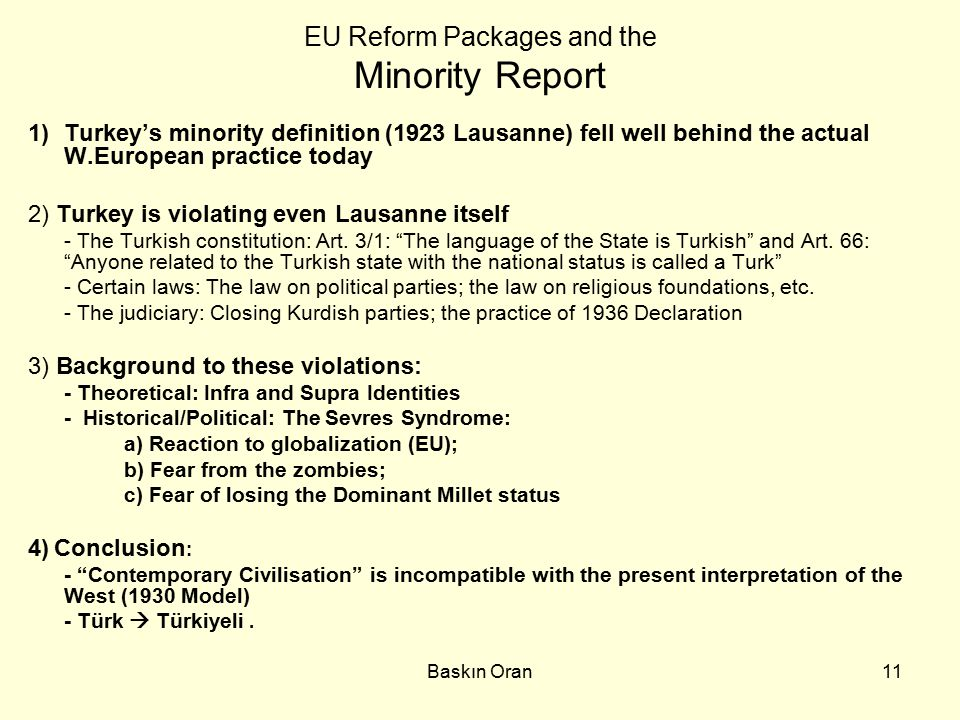 Baskın Oran11 EU Reform Packages and the Minority Report 1)Turkey's minority definition (1923 Lausanne) fell well behind the actual W.European practice today 2) Turkey is violating even Lausanne itself - The Turkish constitution: Art.