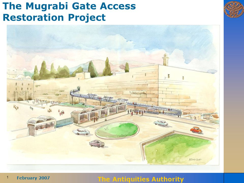 1 February 2007 The Antiquities Authority The Mugrabi Gate Access Restoration Project