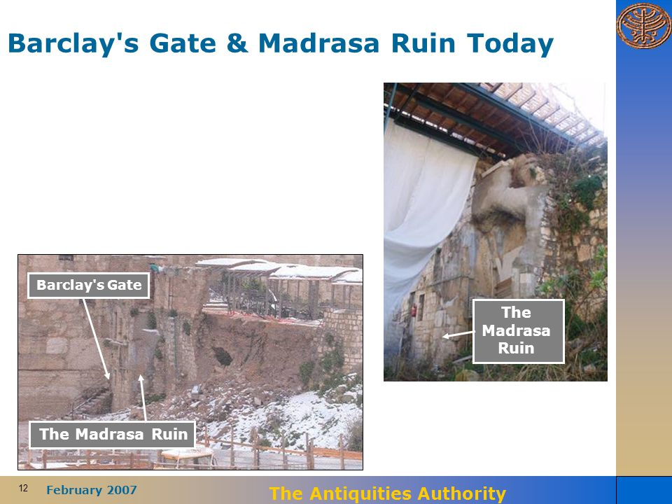 12 February 2007 The Antiquities Authority Barclay s Gate & Madrasa Ruin Today Barclay s Gate The Madrasa Ruin