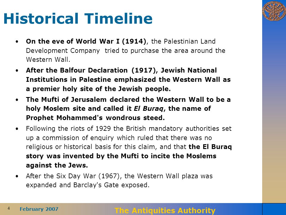 4 February 2007 The Antiquities Authority Historical Timeline On the eve of World War I (1914), the Palestinian Land Development Company tried to purchase the area around the Western Wall.
