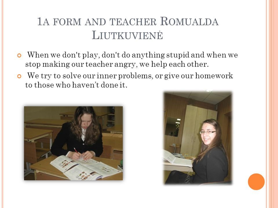 1 A FORM AND TEACHER R OMUALDA L IUTKUVIENĖ When we don t play, don t do anything stupid and when we stop making our teacher angry, we help each other.