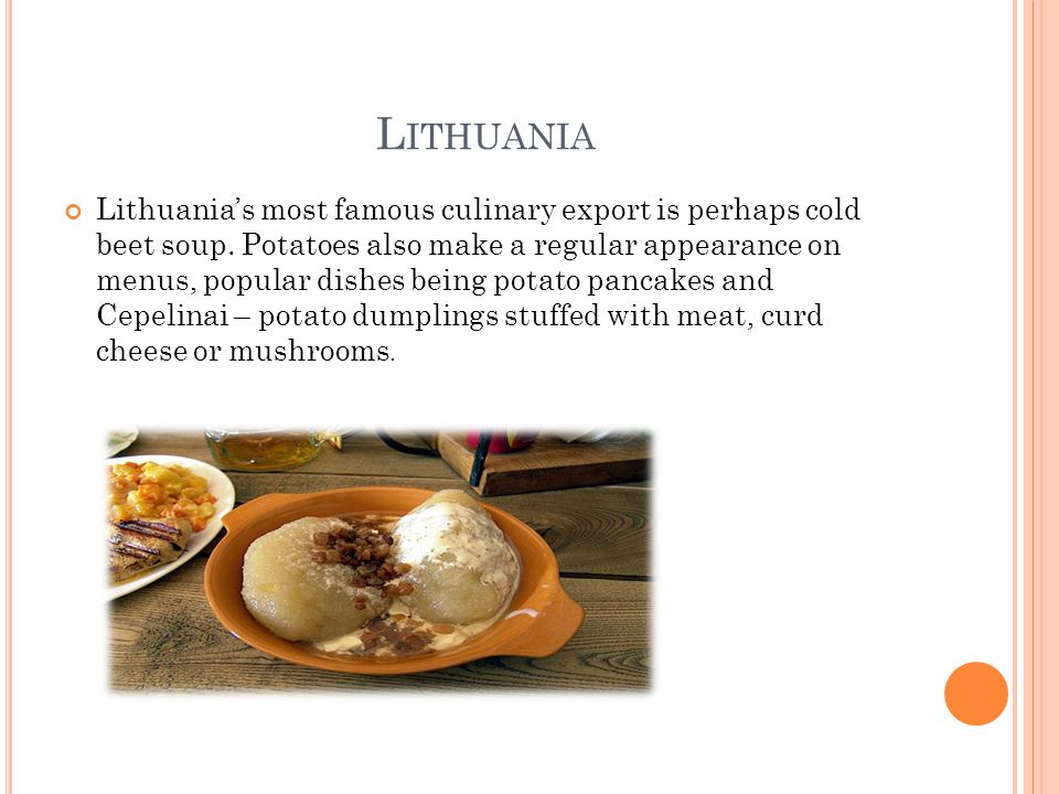 L ITHUANIA Lithuania's most famous culinary export is perhaps cold beet soup. Potatoes also make a regular appearance on menus, popular dishes being p