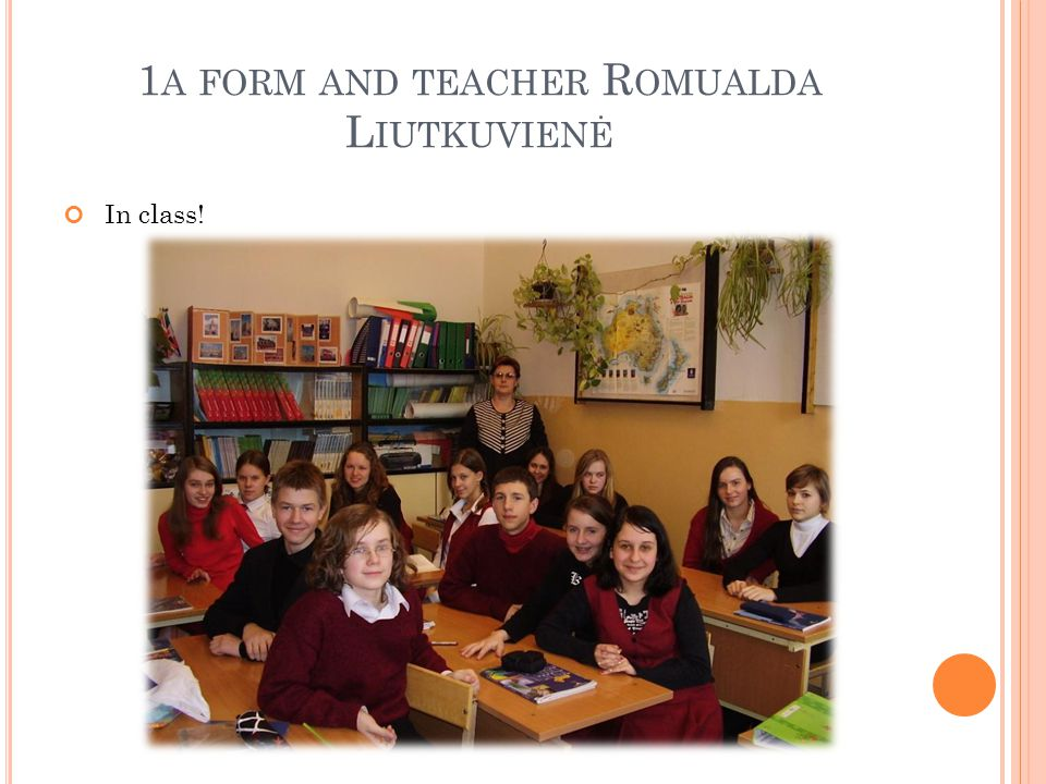 1 A FORM AND TEACHER R OMUALDA L IUTKUVIENĖ In class!