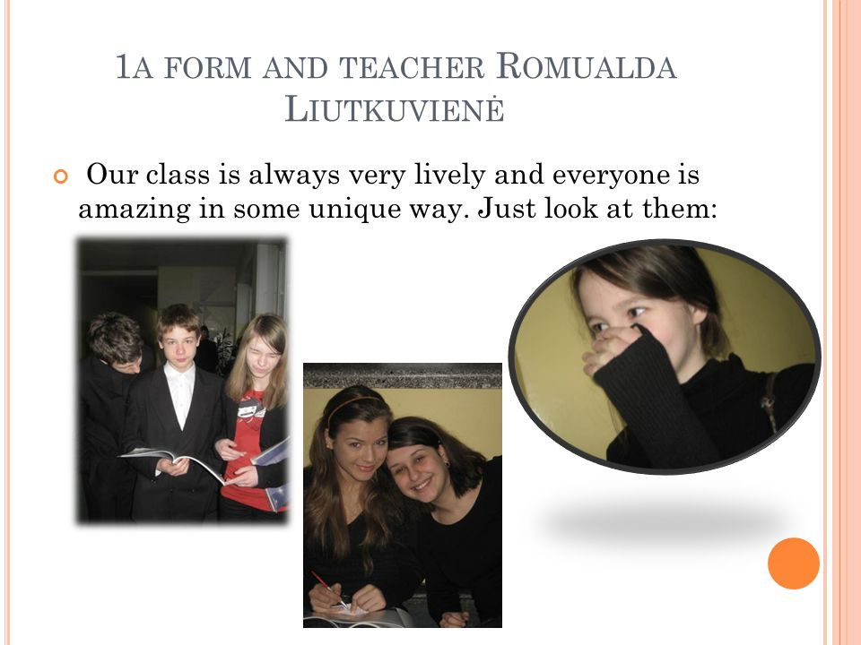 1 A FORM AND TEACHER R OMUALDA L IUTKUVIENĖ Our class is always very lively and everyone is amazing in some unique way. Just look at them: