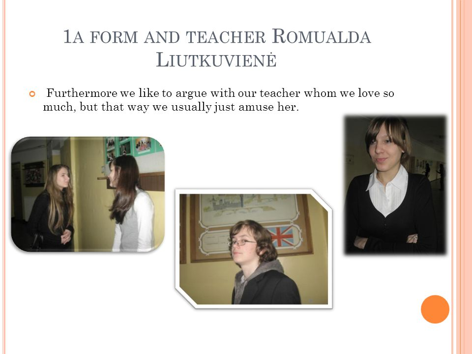 1 A FORM AND TEACHER R OMUALDA L IUTKUVIENĖ Furthermore we like to argue with our teacher whom we love so much, but that way we usually just amuse her