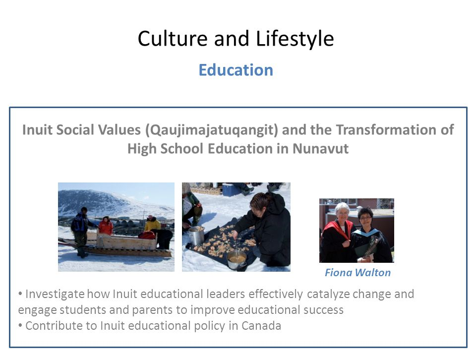 Inuit Social Values (Qaujimajatuqangit) and the Transformation of High School Education in Nunavut Culture and Lifestyle Education Fiona Walton Investigate how Inuit educational leaders effectively catalyze change and engage students and parents to improve educational success Contribute to Inuit educational policy in Canada