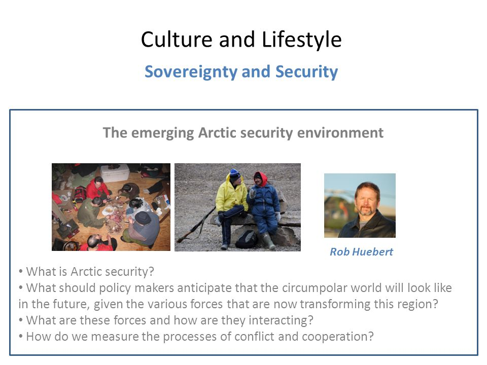 The emerging Arctic security environment Culture and Lifestyle Sovereignty and Security Rob Huebert What is Arctic security.