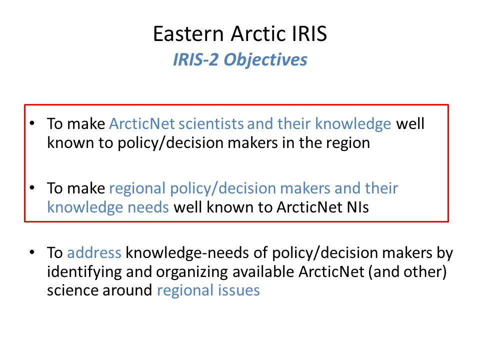 To make ArcticNet scientists and their knowledge well known to policy/decision makers in the region To make regional policy/decision makers and their knowledge needs well known to ArcticNet NIs To address knowledge-needs of policy/decision makers by identifying and organizing available ArcticNet (and other) science around regional issues Eastern Arctic IRIS IRIS-2 Objectives