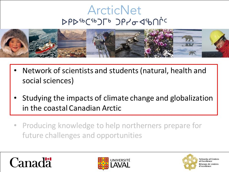 Network of scientists and students (natural, health and social sciences) Studying the impacts of climate change and globalization in the coastal Canadian Arctic Producing knowledge to help northerners prepare for future challenges and opportunities