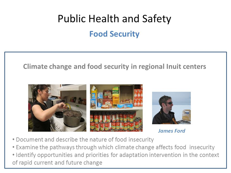 Climate change and food security in regional Inuit centers Public Health and Safety Food Security James Ford Document and describe the nature of food insecurity Examine the pathways through which climate change affects food insecurity Identify opportunities and priorities for adaptation intervention in the context of rapid current and future change