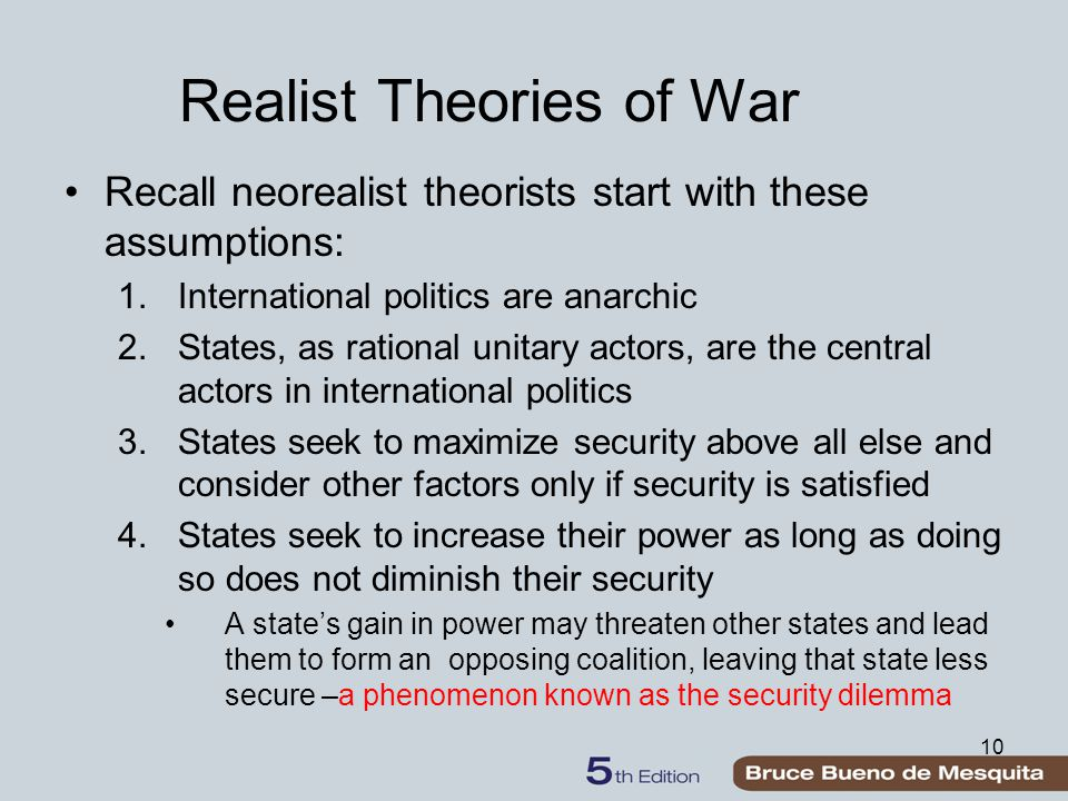 10 Realist Theories of War Recall neorealist theorists start with these assumptions: 1.International politics are anarchic 2.States, as rational unita