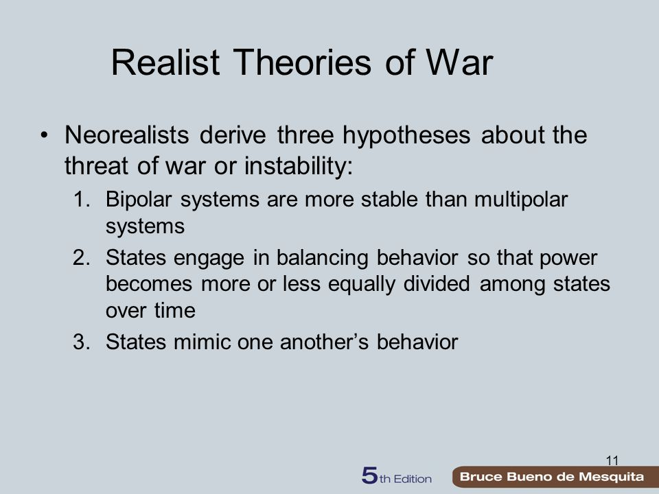 11 Realist Theories of War Neorealists derive three hypotheses about the threat of war or instability: 1.Bipolar systems are more stable than multipol