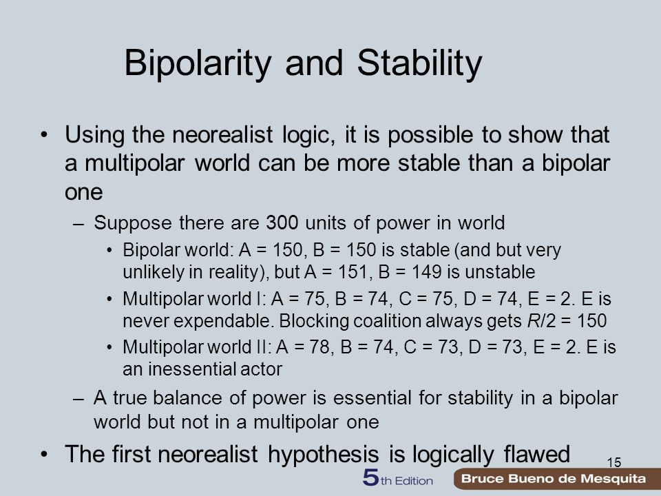 15 Bipolarity and Stability Using the neorealist logic, it is possible to show that a multipolar world can be more stable than a bipolar one –Suppose there are 300 units of power in world Bipolar world: A = 150, B = 150 is stable (and but very unlikely in reality), but A = 151, B = 149 is unstable Multipolar world I: A = 75, B = 74, C = 75, D = 74, E = 2.