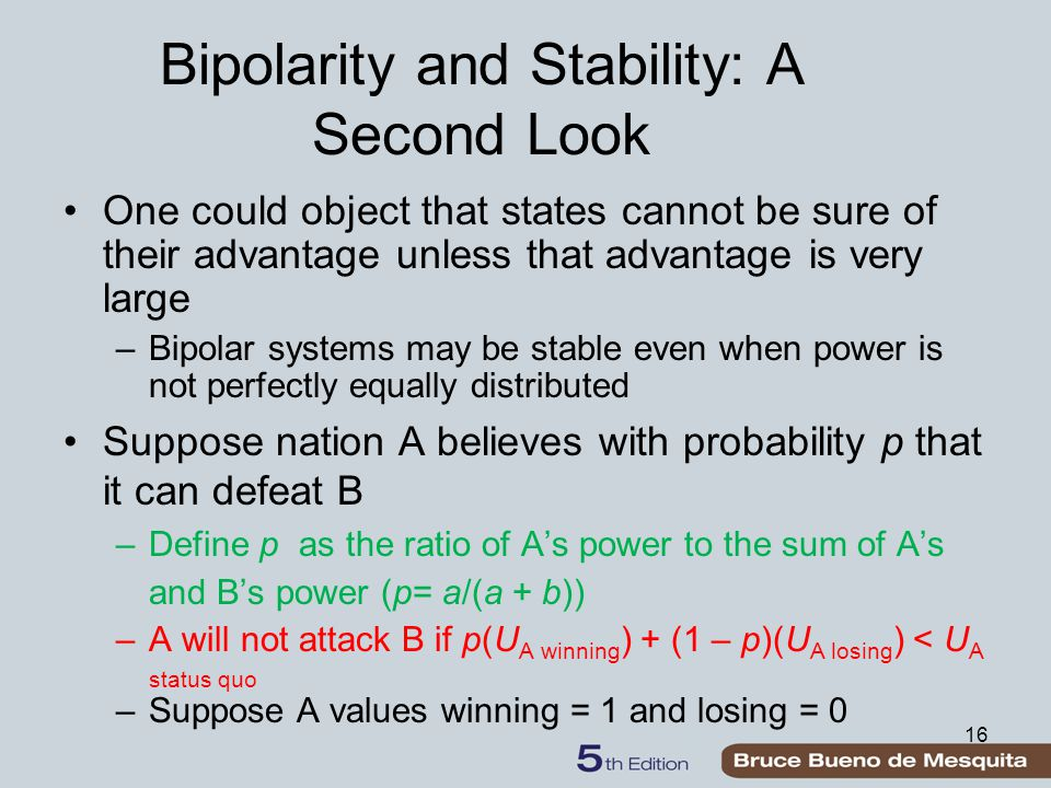 16 Bipolarity and Stability: A Second Look One could object that states cannot be sure of their advantage unless that advantage is very large –Bipolar systems may be stable even when power is not perfectly equally distributed Suppose nation A believes with probability p that it can defeat B –Define p as the ratio of A's power to the sum of A's and B's power (p= a/(a + b)) –A will not attack B if p(U A winning ) + (1 – p)(U A losing ) < U A status quo –Suppose A values winning = 1 and losing = 0