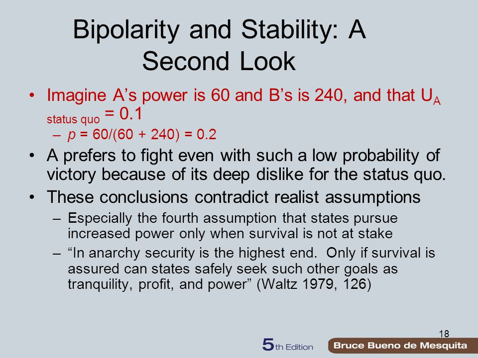 18 Bipolarity and Stability: A Second Look Imagine A's power is 60 and B's is 240, and that U A status quo = 0.1 –p = 60/(60 + 240) = 0.2 A prefers to fight even with such a low probability of victory because of its deep dislike for the status quo.