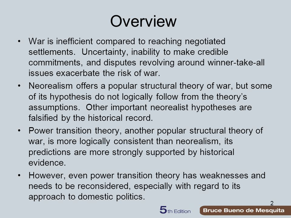 2 Overview War is inefficient compared to reaching negotiated settlements. Uncertainty, inability to make credible commitments, and disputes revolving