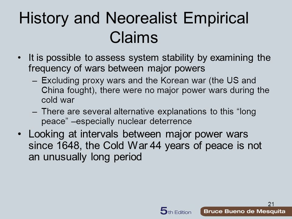 21 History and Neorealist Empirical Claims It is possible to assess system stability by examining the frequency of wars between major powers –Excluding proxy wars and the Korean war (the US and China fought), there were no major power wars during the cold war –There are several alternative explanations to this long peace –especially nuclear deterrence Looking at intervals between major power wars since 1648, the Cold War 44 years of peace is not an unusually long period