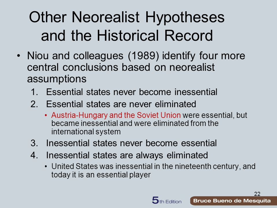 22 Other Neorealist Hypotheses and the Historical Record Niou and colleagues (1989) identify four more central conclusions based on neorealist assumpt