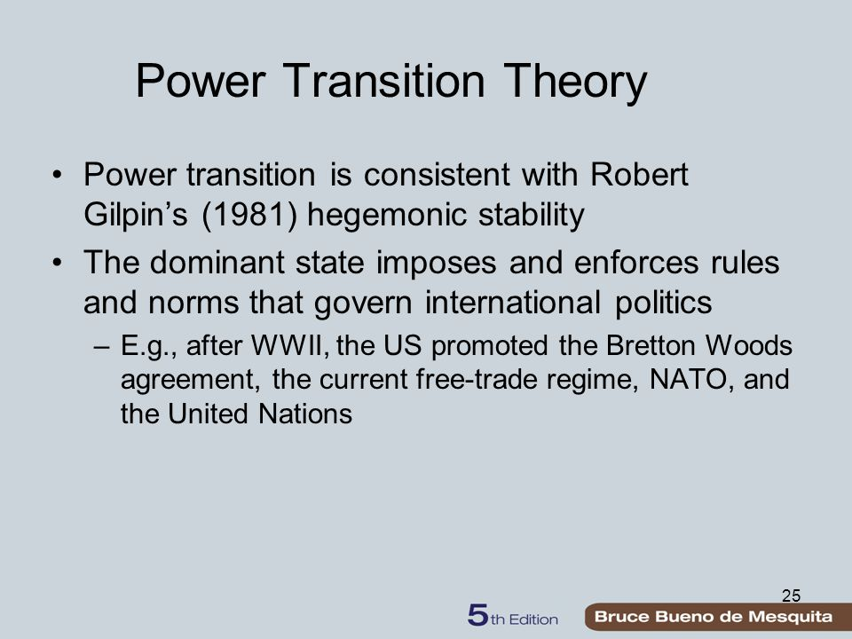 Power Transition Theory Power transition is consistent with Robert Gilpin's (1981) hegemonic stability The dominant state imposes and enforces rules and norms that govern international politics –E.g., after WWII, the US promoted the Bretton Woods agreement, the current free-trade regime, NATO, and the United Nations 25