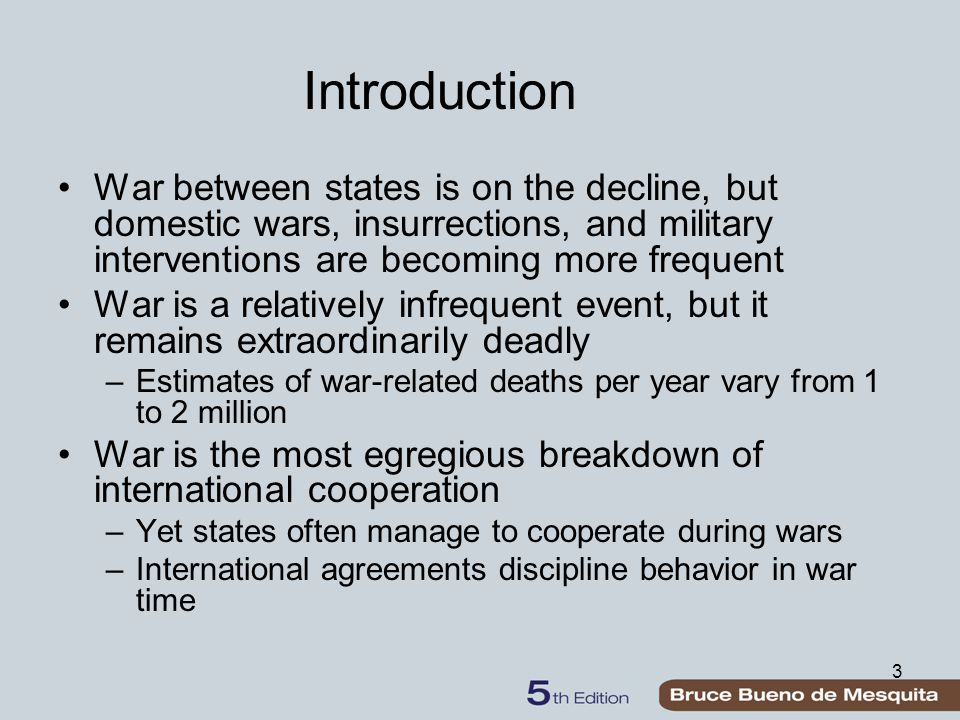 3 Introduction War between states is on the decline, but domestic wars, insurrections, and military interventions are becoming more frequent War is a relatively infrequent event, but it remains extraordinarily deadly –Estimates of war-related deaths per year vary from 1 to 2 million War is the most egregious breakdown of international cooperation –Yet states often manage to cooperate during wars –International agreements discipline behavior in war time