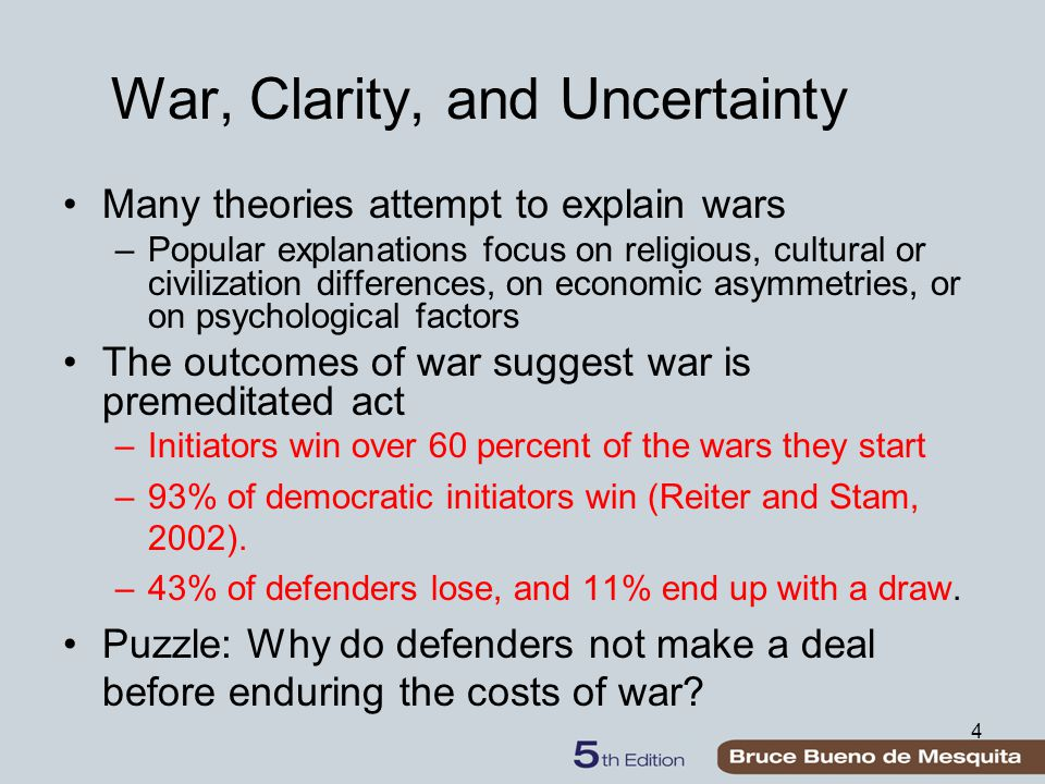 5 War, Clarity, and Uncertainty War involves transaction costs in lost life and property and is ex post inefficient –Costs could be avoided if the adversaries could find an ex ante negotiated agreement According to Fearon (1995), the ex ante problems leading to war can be reduced to three factors: 1.Uncertainty (asymmetric information) 2.Commitment problems 3.Indivisibility of issues