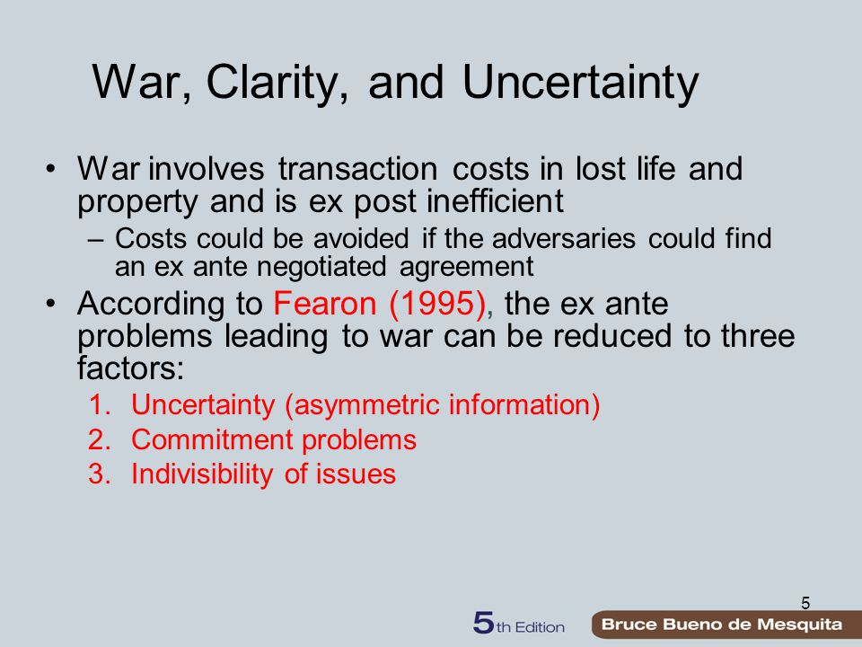 5 War, Clarity, and Uncertainty War involves transaction costs in lost life and property and is ex post inefficient –Costs could be avoided if the adv