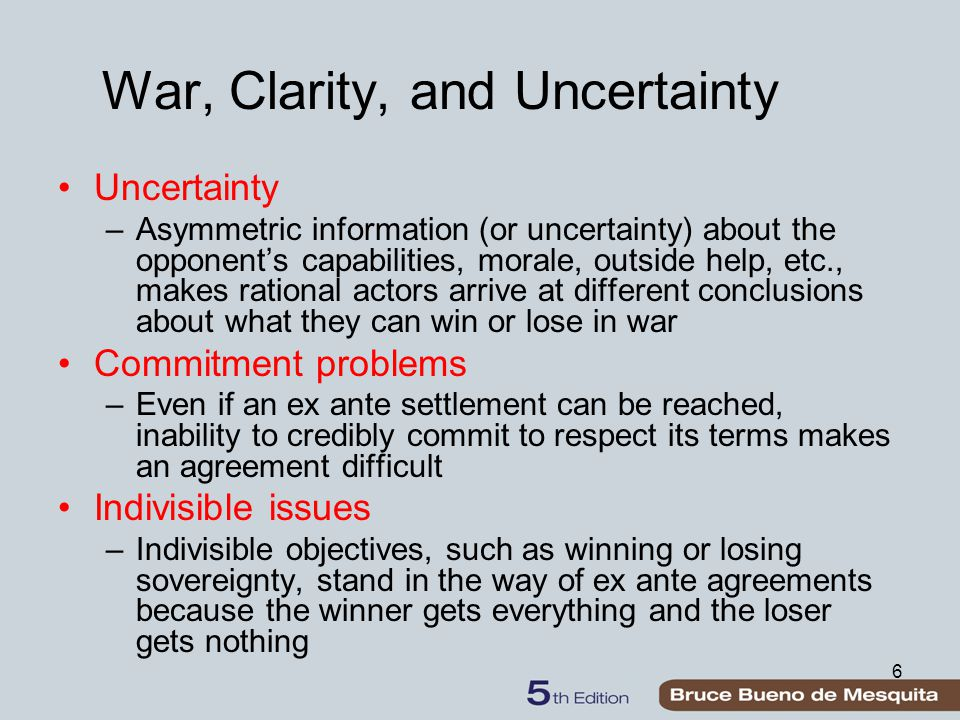 6 War, Clarity, and Uncertainty Uncertainty –Asymmetric information (or uncertainty) about the opponent's capabilities, morale, outside help, etc., makes rational actors arrive at different conclusions about what they can win or lose in war Commitment problems –Even if an ex ante settlement can be reached, inability to credibly commit to respect its terms makes an agreement difficult Indivisible issues –Indivisible objectives, such as winning or losing sovereignty, stand in the way of ex ante agreements because the winner gets everything and the loser gets nothing