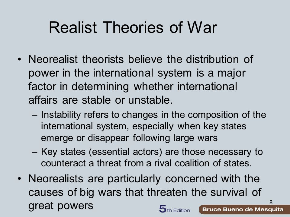 8 Realist Theories of War Neorealist theorists believe the distribution of power in the international system is a major factor in determining whether