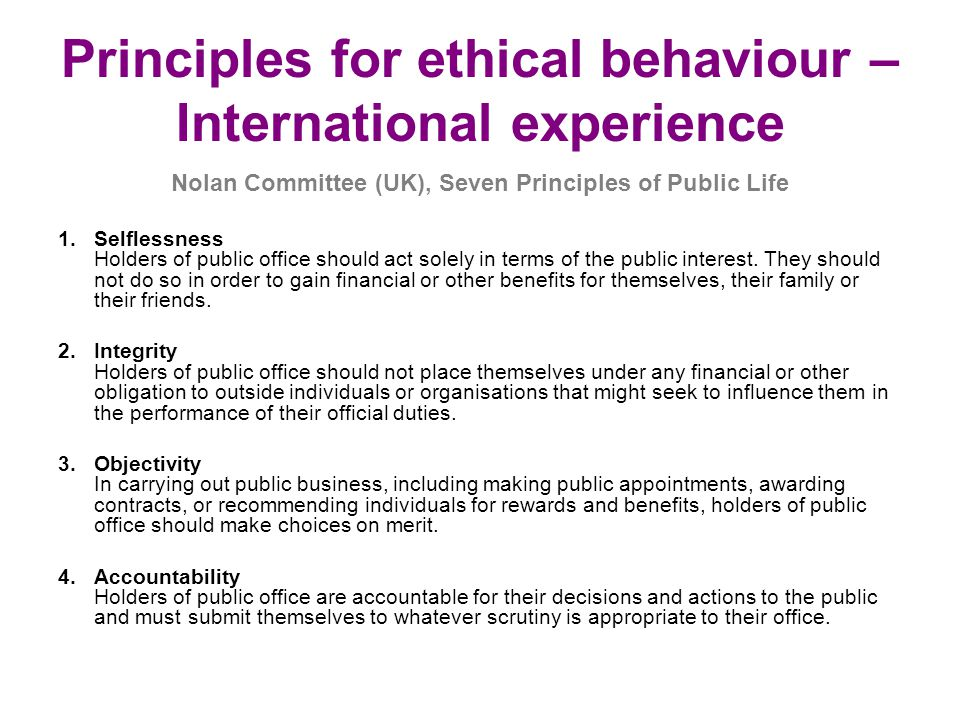 Principles for ethical behaviour – International experience Nolan Committee (UK), Seven Principles of Public Life 1.Selflessness Holders of public office should act solely in terms of the public interest.