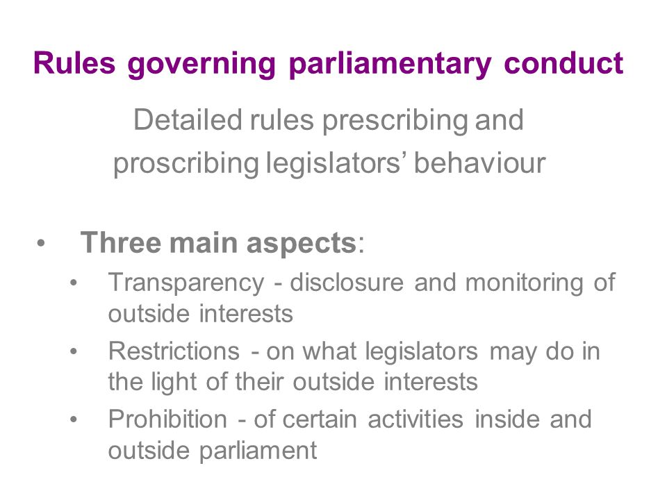 Rules governing parliamentary conduct Detailed rules prescribing and proscribing legislators' behaviour Three main aspects: Transparency - disclosure and monitoring of outside interests Restrictions - on what legislators may do in the light of their outside interests Prohibition - of certain activities inside and outside parliament