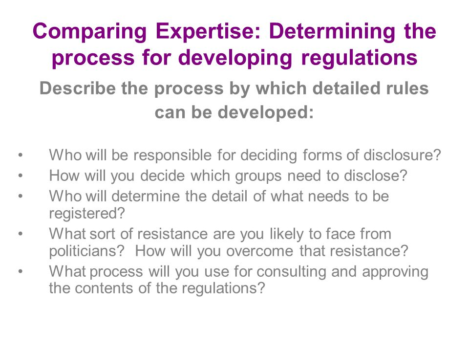 Comparing Expertise: Determining the process for developing regulations Describe the process by which detailed rules can be developed: Who will be responsible for deciding forms of disclosure.