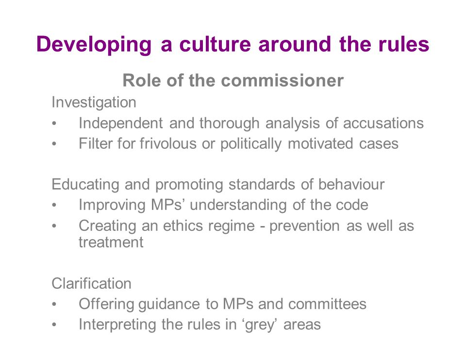 Developing a culture around the rules Role of the commissioner Investigation Independent and thorough analysis of accusations Filter for frivolous or politically motivated cases Educating and promoting standards of behaviour Improving MPs' understanding of the code Creating an ethics regime - prevention as well as treatment Clarification Offering guidance to MPs and committees Interpreting the rules in 'grey' areas