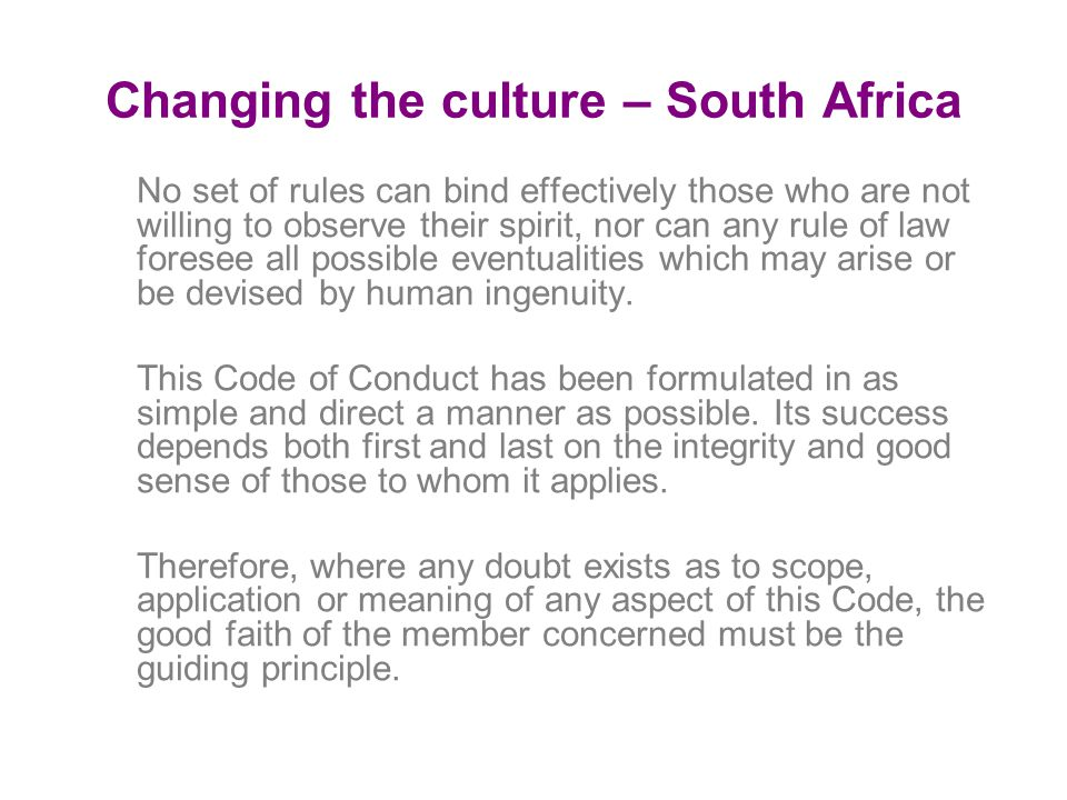 Changing the culture – South Africa No set of rules can bind effectively those who are not willing to observe their spirit, nor can any rule of law foresee all possible eventualities which may arise or be devised by human ingenuity.
