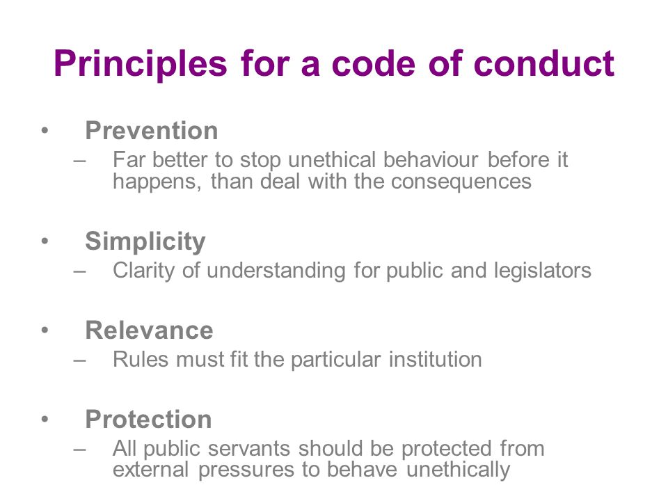Principles for a code of conduct Prevention –Far better to stop unethical behaviour before it happens, than deal with the consequences Simplicity –Clarity of understanding for public and legislators Relevance –Rules must fit the particular institution Protection –All public servants should be protected from external pressures to behave unethically
