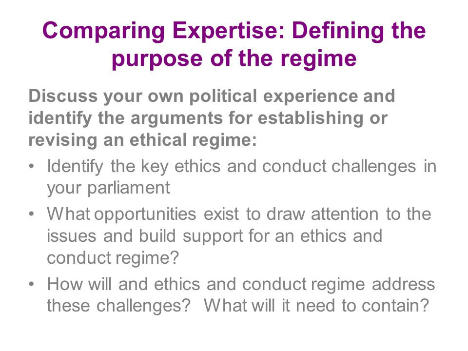 Comparing Expertise: Defining the purpose of the regime Discuss your own political experience and identify the arguments for establishing or revising an ethical regime: Identify the key ethics and conduct challenges in your parliament What opportunities exist to draw attention to the issues and build support for an ethics and conduct regime.