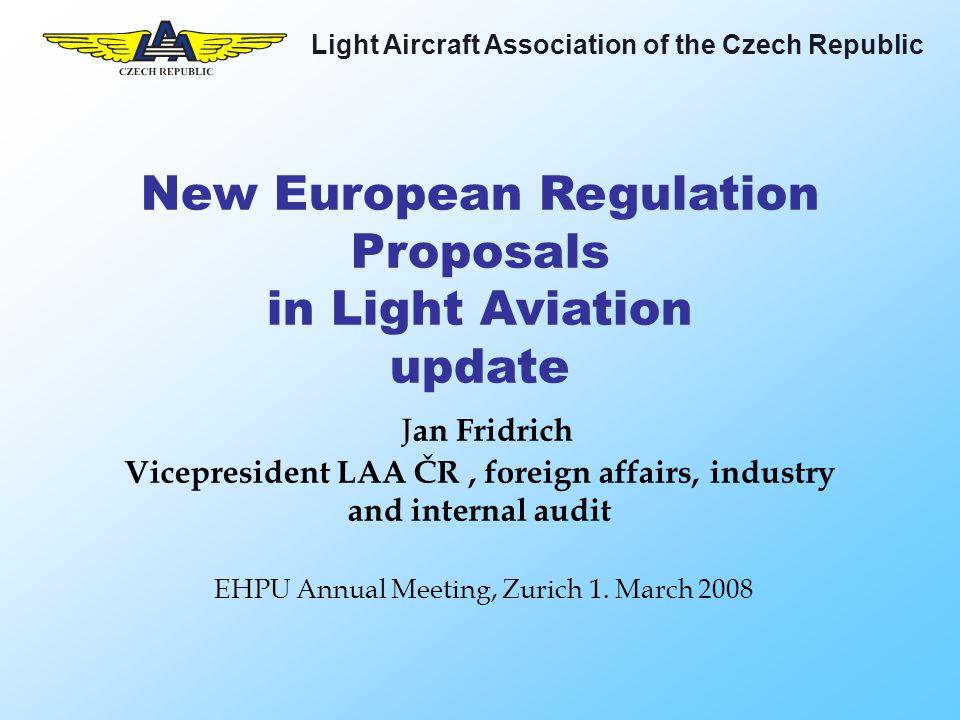Light Aircraft Association of the Czech Republic New European Regulation Proposals in Light Aviation update J an Fridrich Vicepresident LAA ČR, foreign affairs, industry and internal audit EHPU Annual Meeting, Zurich 1.