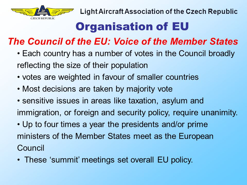 Light Aircraft Association of the Czech Republic Organisation of EU Each country has a number of votes in the Council broadly reflecting the size of their population votes are weighted in favour of smaller countries Most decisions are taken by majority vote sensitive issues in areas like taxation, asylum and immigration, or foreign and security policy, require unanimity.