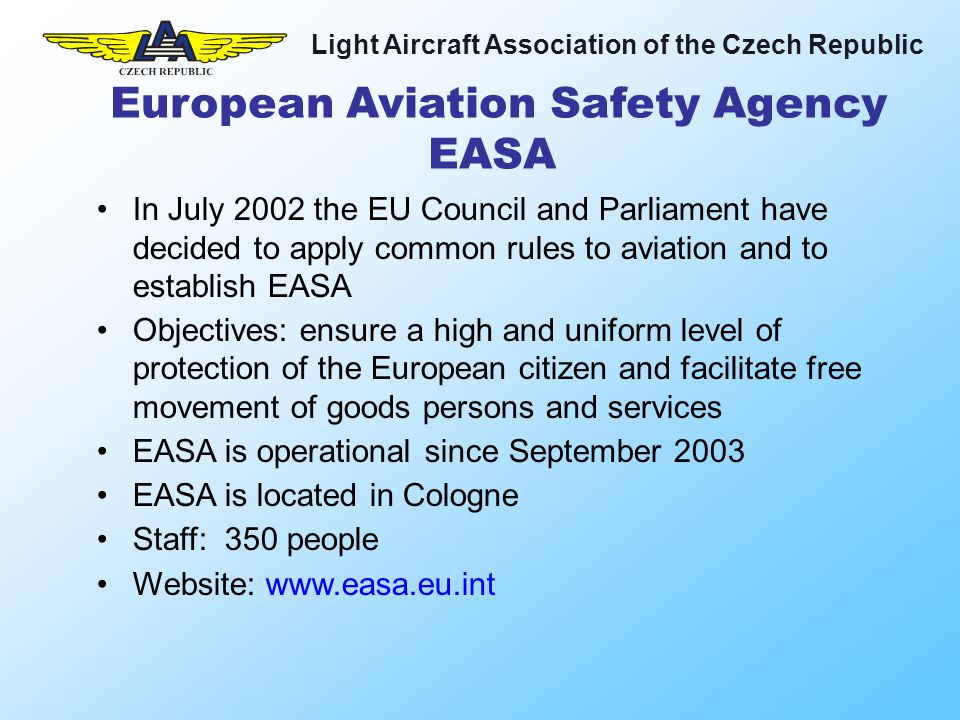 Light Aircraft Association of the Czech Republic In July 2002 the EU Council and Parliament have decided to apply common rules to aviation and to establish EASA Objectives: ensure a high and uniform level of protection of the European citizen and facilitate free movement of goods persons and services EASA is operational since September 2003 EASA is located in Cologne Staff: 350 people Website: www.easa.eu.int European Aviation Safety Agency EASA
