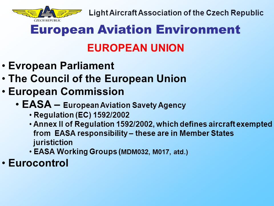 Light Aircraft Association of the Czech Republic EAS – Europe Air Sports EMF – European Microlight Federation EGU – European Gliding Union EHPU – European Hang Gliding and Paragliding Union IAOPA – International Council of Aircraft Owner and Pilot Associations ECOGAS – European Council of General Aviation Support NAA – National Aviation Authority EUROPEAN ORGANISATIONS European Aviation Environment ACTIVE EUROPEAN LIGHT MANUFACTURER ORGANISATION IS MISSING!!