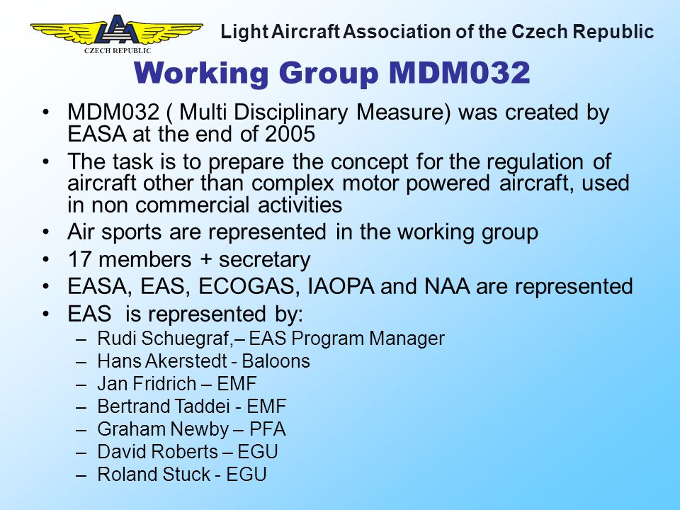 Light Aircraft Association of the Czech Republic MDM032 ( Multi Disciplinary Measure) was created by EASA at the end of 2005 The task is to prepare the concept for the regulation of aircraft other than complex motor powered aircraft, used in non commercial activities Air sports are represented in the working group 17 members + secretary EASA, EAS, ECOGAS, IAOPA and NAA are represented EAS is represented by: –Rudi Schuegraf,– EAS Program Manager –Hans Akerstedt - Baloons –Jan Fridrich – EMF –Bertrand Taddei - EMF –Graham Newby – PFA –David Roberts – EGU –Roland Stuck - EGU Working Group MDM032